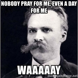 Nietzsche - Nobody pray for me, even a day for me Waaaaay