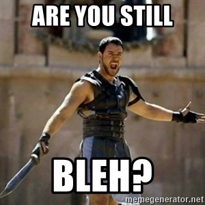 GLADIATOR - Are you still bleh?