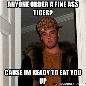 Scumbag Steve - Anyone order a fine ass tiger? Cause im ready to eat you up