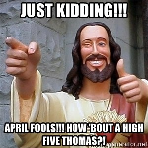 jesus says - Just kidding!!! April Fools!!! How 'bout a high five Thomas?!