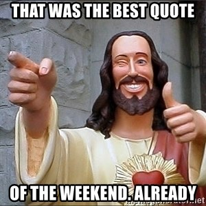 jesus says - That was the best quote of the weekend. Already