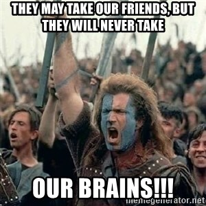 Brave Heart Freedom - they may take our friends, but they will never take our brains!!!