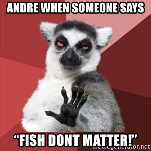 """Chill Out Lemur - Andre when someone says """"Fish dont matter!"""""""