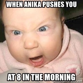 Angry baby - When Anika pushes you At 8 in the morning