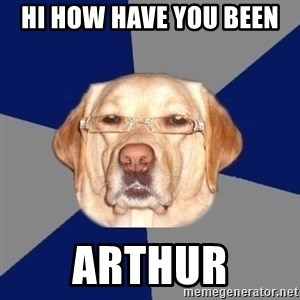 Racist Dog - Hi how have you been  Arthur
