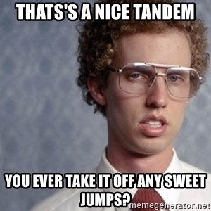 Napoleon Dynamite - Thats's a Nice Tandem you ever take it off any sweet jumps?