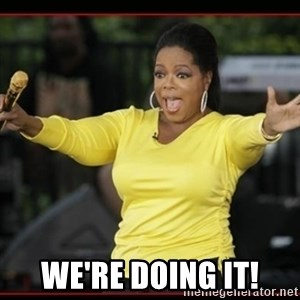 Overly-Excited Oprah!!!  - We're doing it!