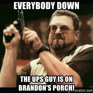 am i the only one around here - everybody down the UPS guy is on       Brandon's Porch!
