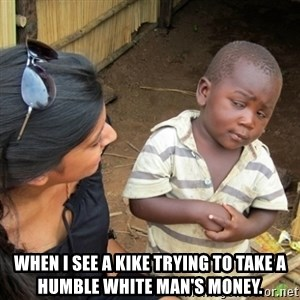 Skeptical 3rd World Kid - When I see a kike trying to take a humble white man's money.
