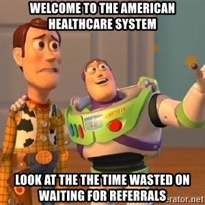 Consequences Toy Story - Welcome to the American healthcare system Look at the the time wasted on waiting for referrals