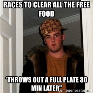 Scumbag Steve - Races to clear all the free food *throws out a full plate 30 min later""