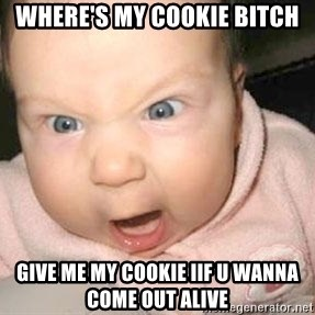 Angry baby - Where's my cookie bitch give me my cookie iif u wanna come out alive