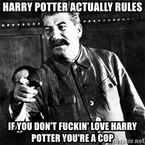Joseph Stalin - Harry Potter Actually Rules If you don't fuckin' love Harry Potter you're a cop