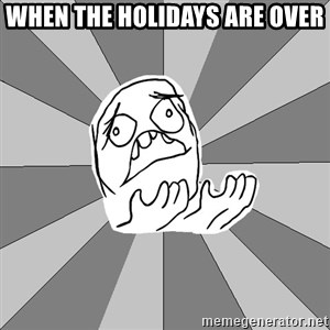 Whyyy??? - When the holidays are over