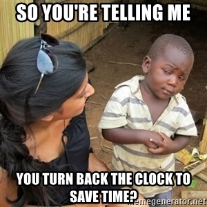 skeptical black kid - So you're telling me You turn back the clock to save time?