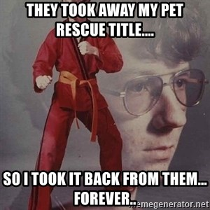 PTSD Karate Kyle - They took away my Pet Rescue title.... So I took it back from them... Forever..