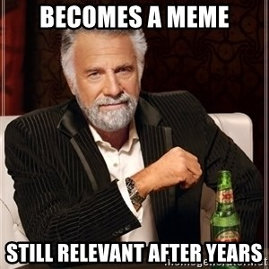 The Most Interesting Man In The World - Becomes a meme Still relevant after years