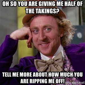 Willy Wonka - OH so you are giving me half of the takings?  Tell me more about how much you are ripping me off!