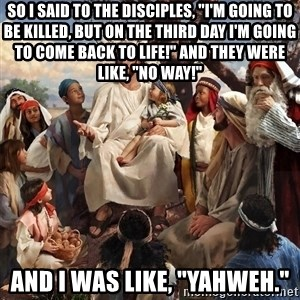 "storytime jesus - So I said to the disciples, ""I'm going to be killed, but on the third day I'm going to come back to life!"" And they were like, ""No way!"" And I was like, ""YAHWEH."""