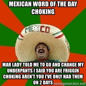 Successful Mexican - MEXICAN WORD OF THE DAY CHOKING MAR LADY TOLD ME TO GO AND CHANGE MY UNDERPANTS I SAID YOU ARE FRIGGIN CHOKING AREN'T YOU I'VE ONLY HAD THEM ON 2 DAYS