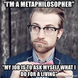"""Scumbag Analytic Philosopher - """"I'm a metaphilosopher"""" """"My job is to ask myself what I do for a living"""""""