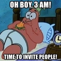 Patrick Star 3 am - Oh Boy, 3 AM! Time to invite people!