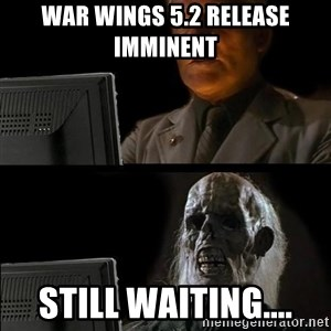 Waiting For - War Wings 5.2 release imminent  Still waiting....