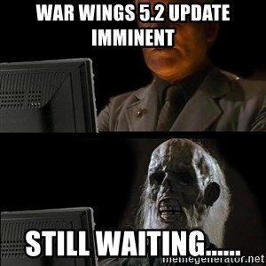 Waiting For - War Wings 5.2 update imminent  Still waiting......