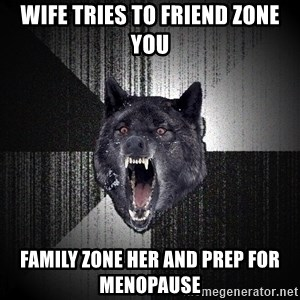 Insanity Wolf - Wife tries to friend zone you Family zone her and prep for menopause