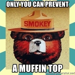 Smokey the Bear - Only YOU can prevent a muffin top