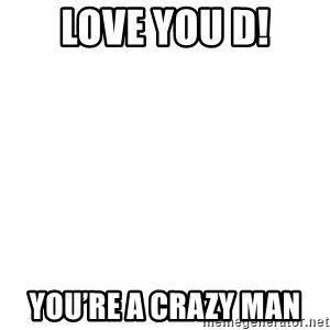 Blank Meme - Love you D! You're a crazy man