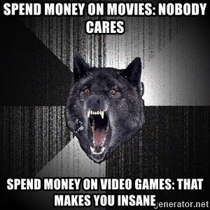 Insanity Wolf - spend money on movies: nobody cares spend money on video games: that makes you insane
