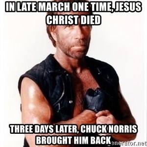 Chuck Norris Meme - in late march one time, jesus christ died three days later, chuck norris brought him back