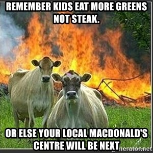 Evil Cows - Remember kids eat more greens not steak. Or else your local MacDonald's centre will be next