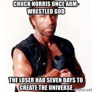 Chuck Norris Meme - chuck norris once arm-wrestled god the loser had seven days to create the universe