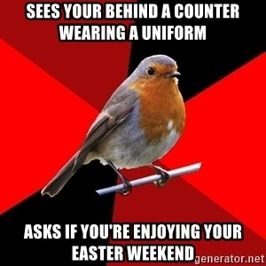 Retail Robin - sees your behind a counter wearing a uniform asks if you're enjoying your easter weekend