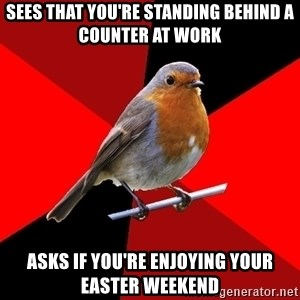 Retail Robin - sees that you're standing behind a counter at work asks if you're enjoying your easter weekend