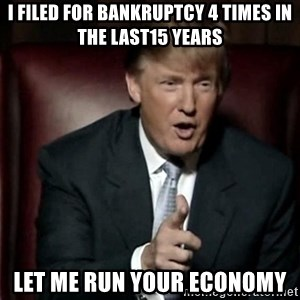 Donald Trump - I filed for bankruptcy 4 times in the last15 years let me run your economy
