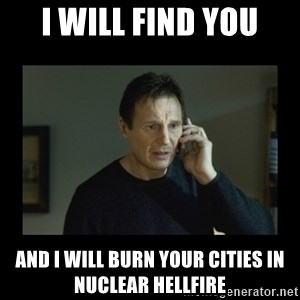 I will find you and kill you - I WILL FIND YOU AND I WILL BURN YOUR CITIES IN NUCLEAR HELLFIRE