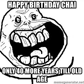 Happy Forever Alone - Happy birthday chai Only 40 more years till old age