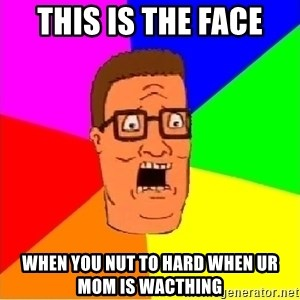Hank Hill - This is the face when you nut to hard when ur mom is wacthing