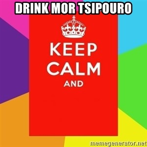Keep calm and - Drink mor tsipouro