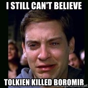 crying peter parker - I still can't believe Tolkien killed Boromir