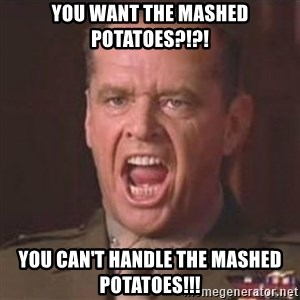 Jack Nicholson - You can't handle the truth! - you want the mashed potatoes?!?! you can't handle the mashed potatoes!!!