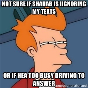 Not sure if troll - Not sure if Shahab is iignoring my texts Or if hea too busy driving to answer