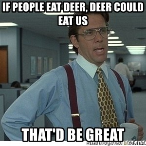 That would be great - If people eat deer, deer could eat us that'd be great
