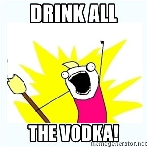 All the things - Drink ALL The Vodka!