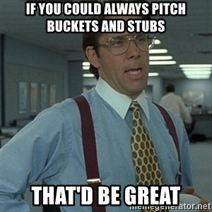 Office Space Boss - if you could always pitch buckets and stubs that'd be great