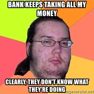 gordo granudo - Bank keeps taking all my money Clearly, they don't know what they're doing