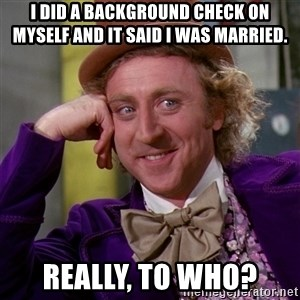 Willy Wonka - I did a background check on myself and it said I was married. Really, to who?